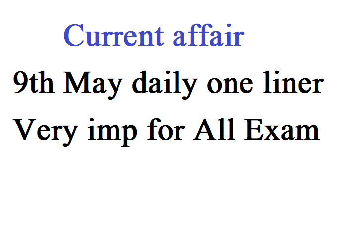 Current affair 9th May daily one liner very imp for all exam