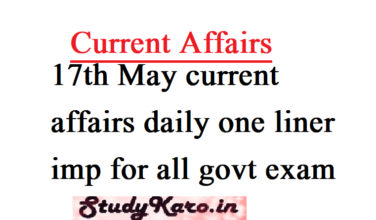17th May current affairs daily one liner imp for all govt exam