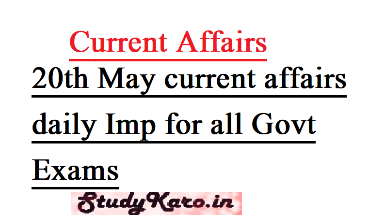 20th May current affairs daily for UPSC SSC PCS CLAT all govt exam 1