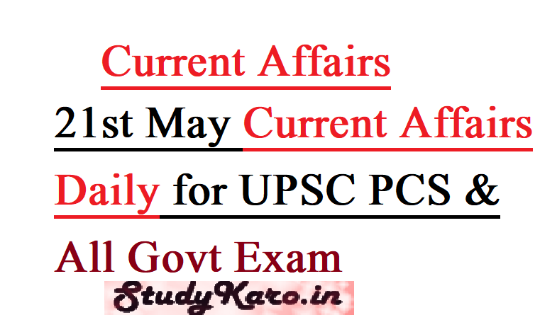 21st May Current Affairs Daily for UPSC PCS & All Govt Exam