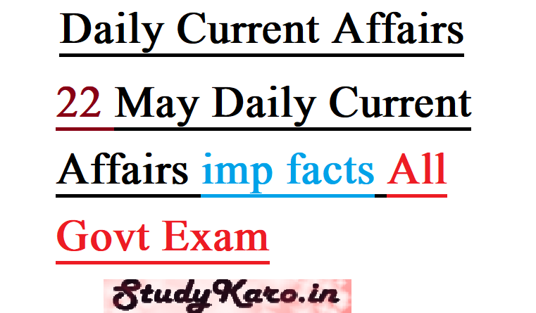 22 May Daily Current Affairs imp facts All Govt Exam