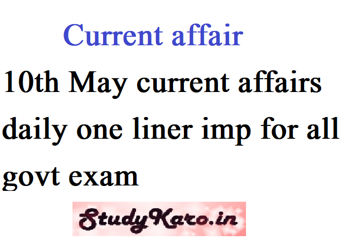 10th May current affairs daily one liner imp for all govt exam