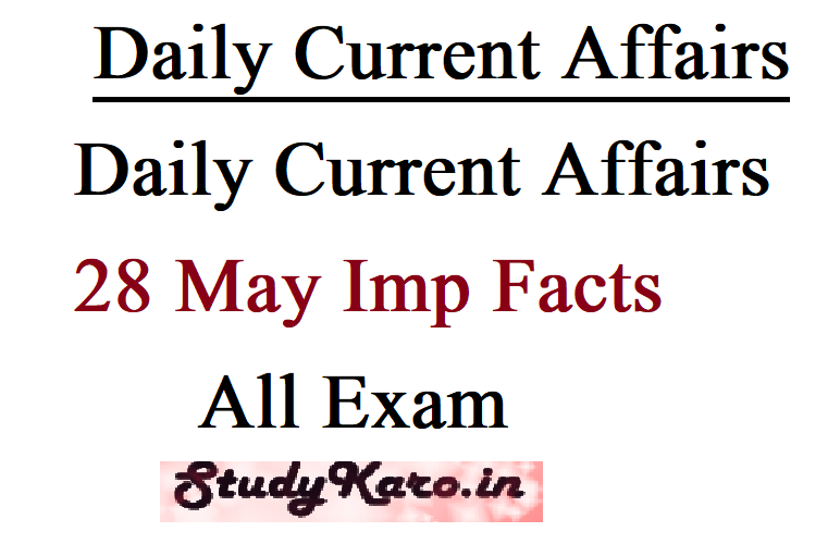 Daily Current Affairs 28 May Imp Facts All Exam