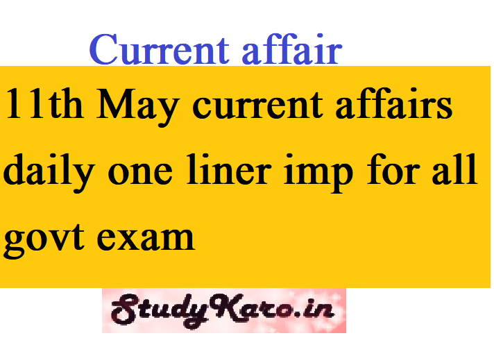 11th May current affairs daily one liner imp for all govt exam